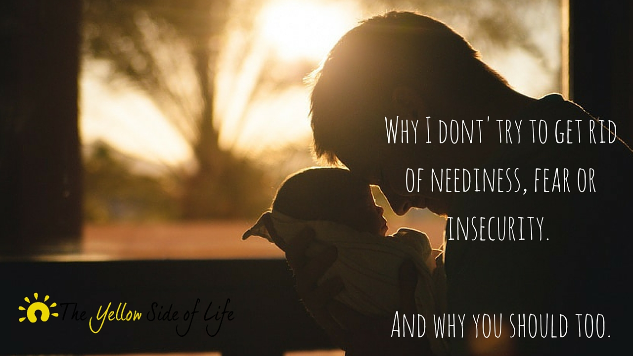 Why I don't try to get rid of neediness, fear or insecurity.